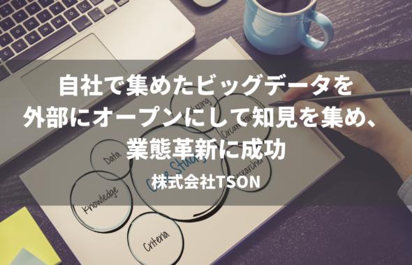 自社で集めたビッグデータを外部にオープンにして知見を集め、業態革新に成功~株式会社TSON~